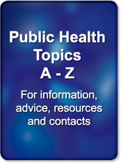 Public Health Topics, A to Z. For Information, advice, resources and contacts